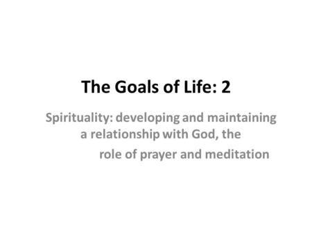 The Goals of Life: 2 Spirituality: developing and maintaining a relationship with God, the role of prayer and meditation.