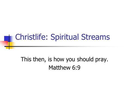 Christlife: Spiritual Streams This then, is how you should pray. Matthew 6:9.