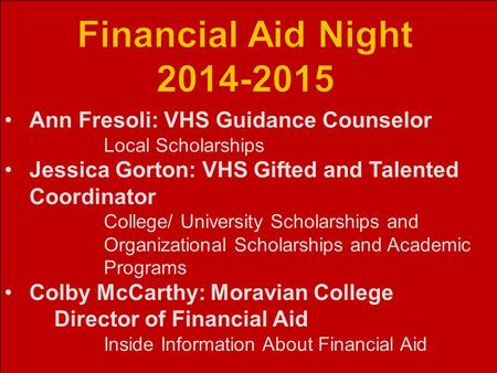 Ann Fresoli: VHS Guidance Counselor Local Scholarships Jessica Gorton: VHS Gifted and Talented Coordinator College/ University Scholarships and Organizational.