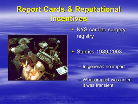 Report Cards & Reputational Incentives  NYS cardiac surgery registry  Studies 1989-2003 –In general: no impact –When impact was noted it was transient.