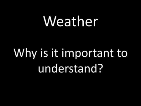 Weather Why is it important to understand?. Weather Why is it important to understand weather? Why do we need to know what the weather is like outside?