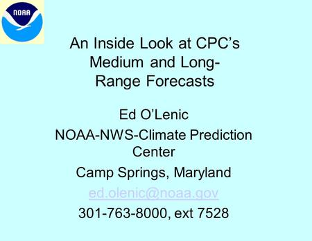 An Inside Look at CPC's Medium and Long- Range Forecasts Ed O'Lenic NOAA-NWS-Climate Prediction Center Camp Springs, Maryland 301-763-8000,