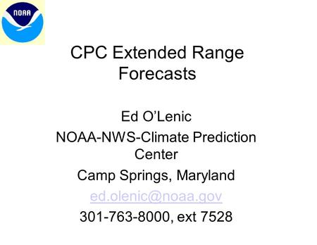 CPC Extended Range Forecasts Ed O'Lenic NOAA-NWS-Climate Prediction Center Camp Springs, Maryland 301-763-8000, ext 7528.