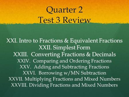 Quarter 2 Test 3 Review XXI. Intro to Fractions & Equivalent Fractions XXII. Simplest Form XXIII. Converting Fractions & Decimals XXIV. Comparing and.