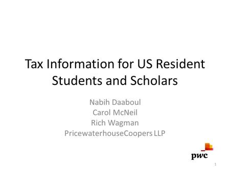 Tax Information for US Resident Students and Scholars Nabih Daaboul Carol McNeil Rich Wagman PricewaterhouseCoopers LLP 1.