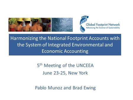 5 th Meeting of the UNCEEA June 23-25, New York Pablo Munoz and Brad Ewing Harmonizing the National Footprint Accounts with the System of Integrated Environmental.