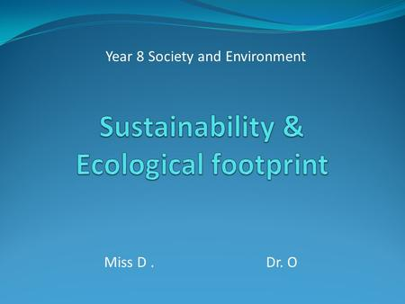 Miss D. Dr. O Year 8 Society and Environment. What does sustainability mean? 'Sustainability' means living within the limits of what the environment can.