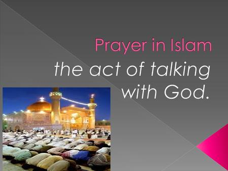  Salat – formal prayer (words and actions).  Performed 5 times a day at fixed times.