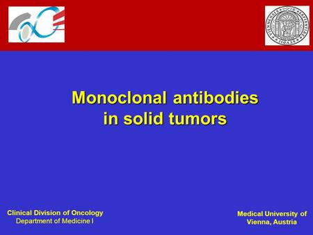 Clinical Division of Oncology Department of Medicine I Medical University of Vienna, Austria Monoclonal antibodies in solid tumors.
