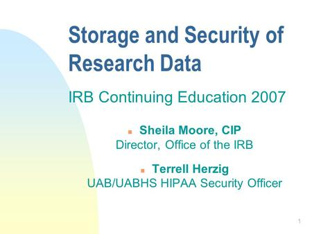 1 Storage and Security of Research Data IRB Continuing Education 2007 n Sheila Moore, CIP Director, Office of the IRB n Terrell Herzig UAB/UABHS HIPAA.
