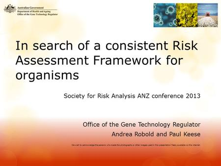 In search of a consistent Risk Assessment Framework for organisms Society for Risk Analysis ANZ conference 2013 Office of the Gene Technology Regulator.