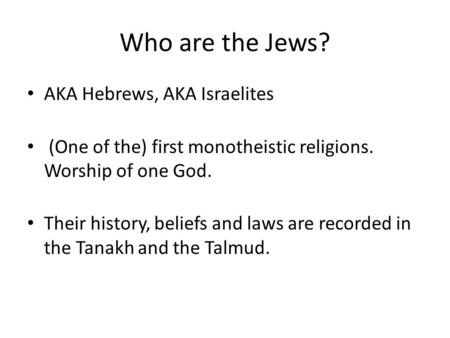 Who are the Jews? AKA Hebrews, AKA Israelites (One of the) first monotheistic religions. Worship of one God. Their history, beliefs and laws are recorded.