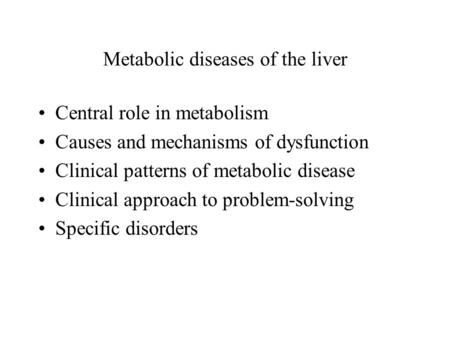 Metabolic diseases of the liver Central role in metabolism Causes and mechanisms of dysfunction Clinical patterns of metabolic disease Clinical approach.
