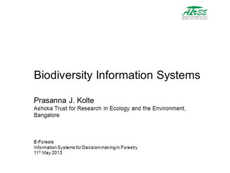 Biodiversity Information Systems Prasanna J. Kolte Ashoka Trust for Research in Ecology and the Environment, Bangalore E-Forests Information Systems for.