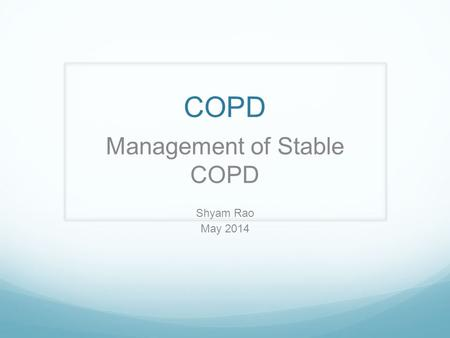 COPD Management of Stable COPD Shyam Rao May 2014.