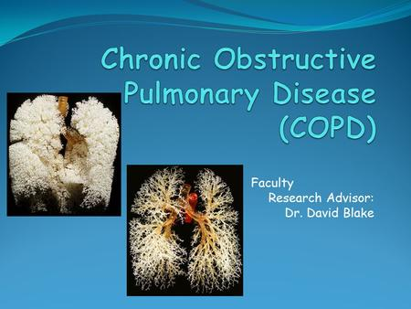 Faculty Research Advisor: Dr. David Blake. Background Chronic obstructive pulmonary disease (COPD) is the fourth leading cause of death worldwide and.