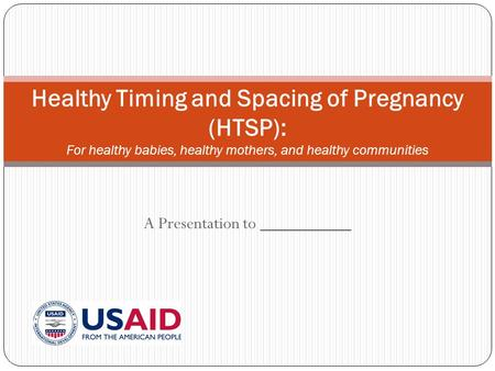 A Presentation to __________ Healthy Timing and Spacing of Pregnancy (HTSP): For healthy babies, healthy mothers, and healthy communities.