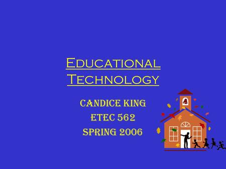 Educational Technology Candice King ETEC 562 Spring 2006.