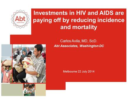 Investments in HIV and AIDS are paying off by reducing incidence and mortality Carlos Avila, MD, ScD. Abt Associates, Washington DC Melbourne 22 July 2014.