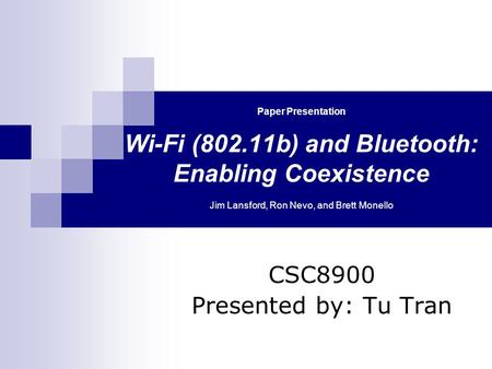 Paper Presentation Wi-Fi (802.11b) and Bluetooth: Enabling Coexistence Jim Lansford, Ron Nevo, and Brett Monello CSC8900 Presented by: Tu Tran.