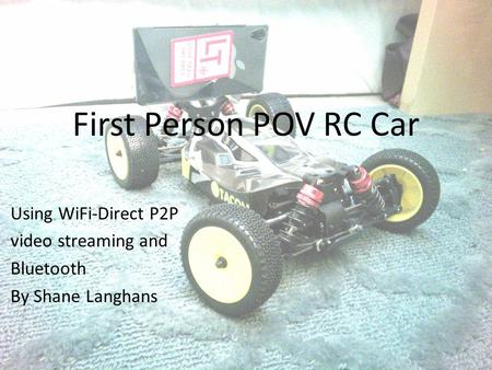 First Person POV RC Car Using WiFi-Direct P2P video streaming and Bluetooth By Shane Langhans.