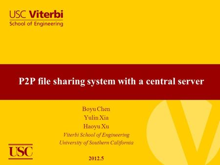 Boyu Chen Yulin Xia Haoyu Xu Viterbi School of Engineering University of Southern California 2012.5 P2P file sharing system with a central server.