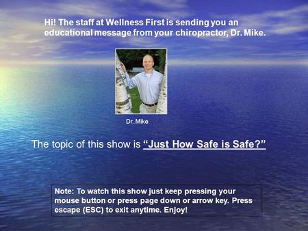 Hi! The staff at Wellness First is sending you an educational message from your chiropractor, Dr. Mike. Dr. Mike Note: To watch this show just keep pressing.