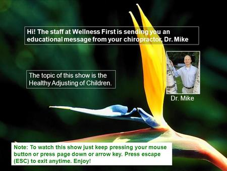 Hi! The staff at Wellness First is sending you an educational message from your chiropractor, Dr. Mike The topic of this show is the Healthy Adjusting.
