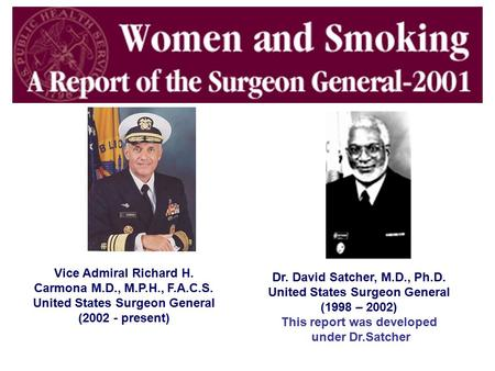 Vice Admiral Richard H. Carmona M.D., M.P.H., F.A.C.S. United States Surgeon General (2002 - present) Dr. David Satcher, M.D., Ph.D. United States Surgeon.