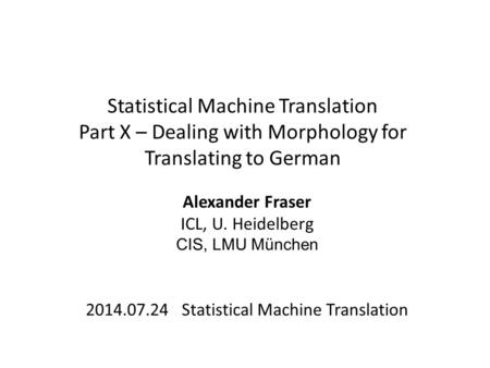 Statistical Machine Translation Part X – Dealing with Morphology for Translating to German Alexander Fraser ICL, U. Heidelberg CIS, LMU München 2014.07.24.