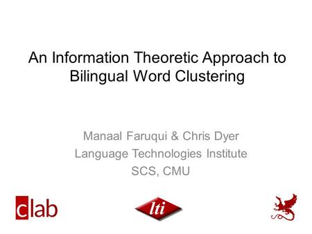 An Information Theoretic Approach to Bilingual Word Clustering Manaal Faruqui & Chris Dyer Language Technologies Institute SCS, CMU.