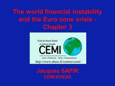 The world financial instability and the Euro zone crisis - Chapter 3 Jacques SAPIR CEMI-EHESS.