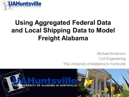 Using Aggregated Federal Data and Local Shipping Data to Model Freight Alabama Michael Anderson Civil Engineering The University of Alabama in Huntsville.