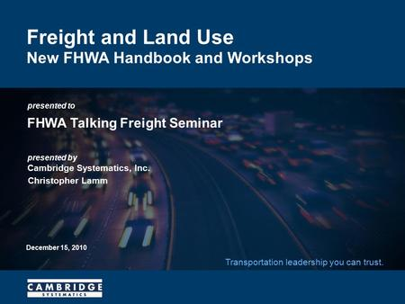 Presented to presented by Cambridge Systematics, Inc. Transportation leadership you can trust. Freight and Land Use New FHWA Handbook and Workshops FHWA.