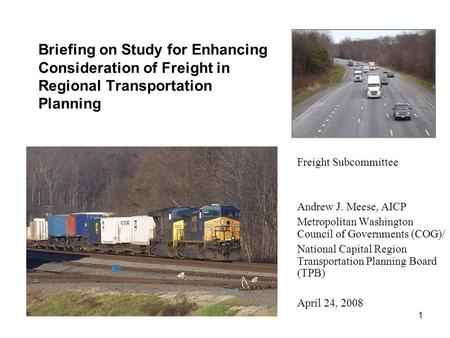 1 Briefing on Study for Enhancing Consideration of Freight in Regional Transportation Planning Freight Subcommittee Andrew J. Meese, AICP Metropolitan.