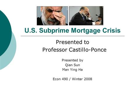 U.S. Subprime Mortgage Crisis Presented to Professor Castillo-Ponce Presented by Qian Sun Man Ying Ha Econ 490 / Winter 2008.