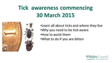 Tick awareness commencing 30 March 2015 Learn all about ticks and where they live Why you need to be tick aware How to avoid them What to do if you are.