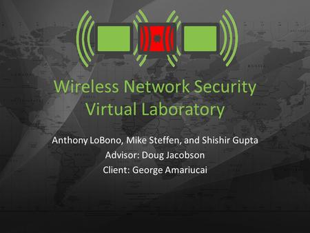 Wireless Network Security Virtual Laboratory Anthony LoBono, Mike Steffen, and Shishir Gupta Advisor: Doug Jacobson Client: George Amariucai.