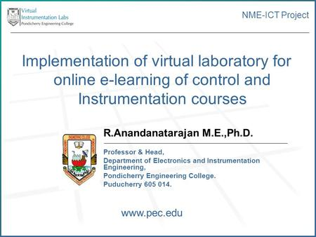 NME-ICT Project Implementation of virtual laboratory for online e-learning of control and Instrumentation courses R.Anandanatarajan M.E.,Ph.D. Professor.