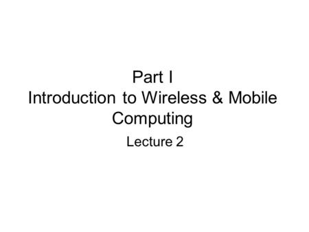 Part I Introduction to Wireless & Mobile Computing Lecture 2.