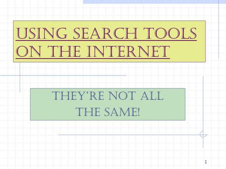 1 Using Search Tools on the Internet They're Not All The Same!