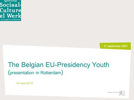 12 september 2007 The Belgian EU-Presidency Youth ( presentation in Rotterdam ) 19 maart 2010.