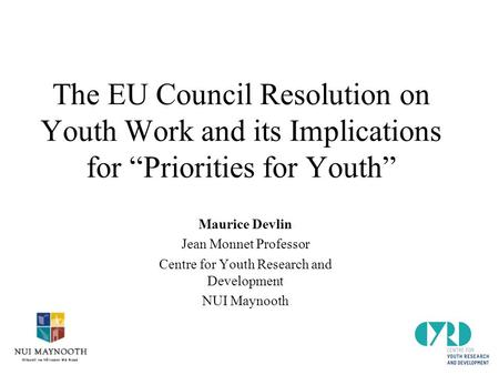 "The EU Council Resolution on Youth Work and its Implications for ""Priorities for Youth"" Maurice Devlin Jean Monnet Professor Centre for Youth Research."