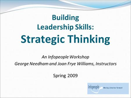 Building Leadership Skills: Strategic Thinking An Infopeople Workshop George Needham and Joan Frye Williams, Instructors Spring 2009.
