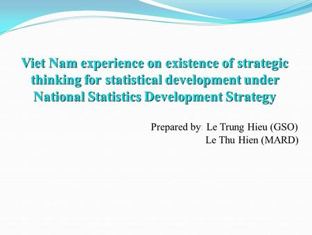 Viet Nam experience on existence of strategic thinking for statistical development under National Statistics Development Strategy Viet Nam experience on.
