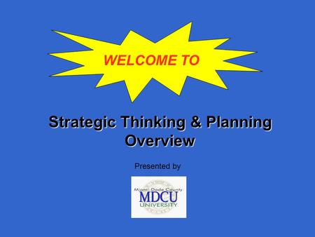 Strategic Thinking & Planning Overview Presented by WELCOME TO.