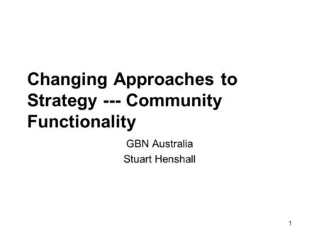 1 Changing Approaches to Strategy --- Community Functionality GBN Australia Stuart Henshall.