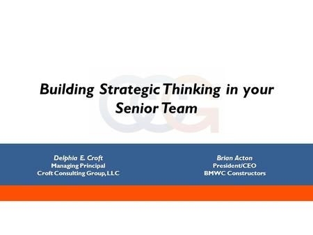 Building Strategic Thinking in your Senior Team Delphia E. Croft Managing Principal Croft Consulting Group, LLC Brian Acton President/CEO BMWC Constructors.