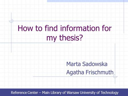How to find information for my thesis? Marta Sadowska Agatha Frischmuth Reference Center – Main Library of Warsaw University of Technology.