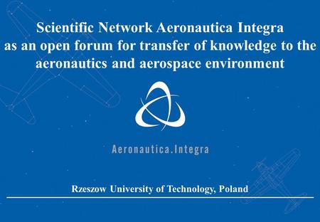Scientific Network Aeronautica Integra as an open forum for transfer of knowledge to the aeronautics and aerospace environment Rzeszow University of Technology,
